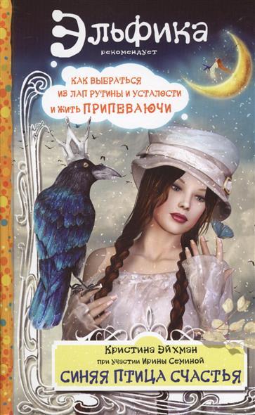 Семина И., Эйхман К. Синяя птица счастья. Как выбраться из лап рутины и усталости и жить припеваючи семина и большая книга счастья