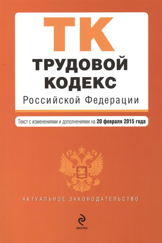 Трудовой кодекс Российской Федерации. Текст с изменениями и дополнениями на 20 февраля 2015 года