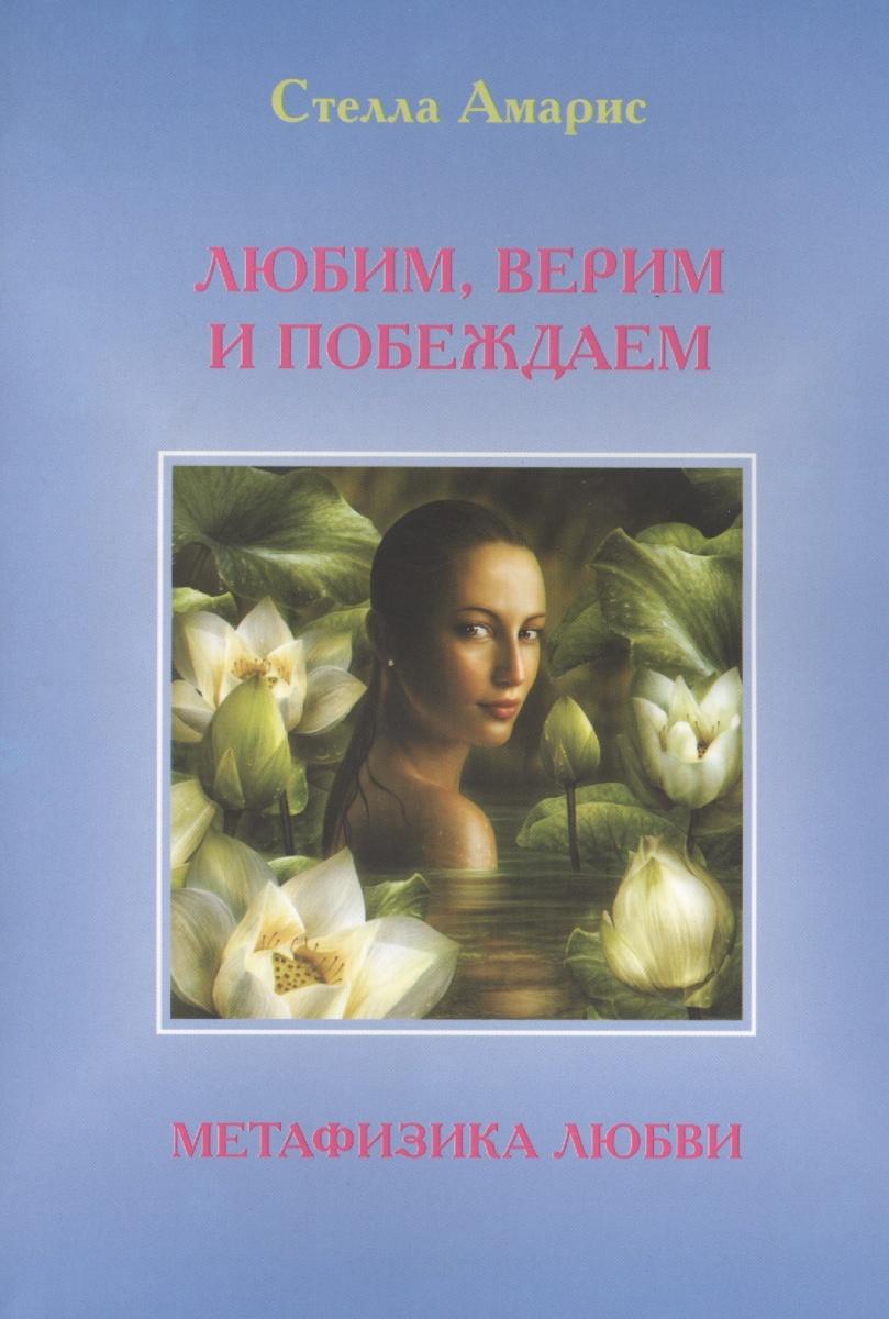 Амарис С. Любим, верим и побеждаем. Метафизика любви цена