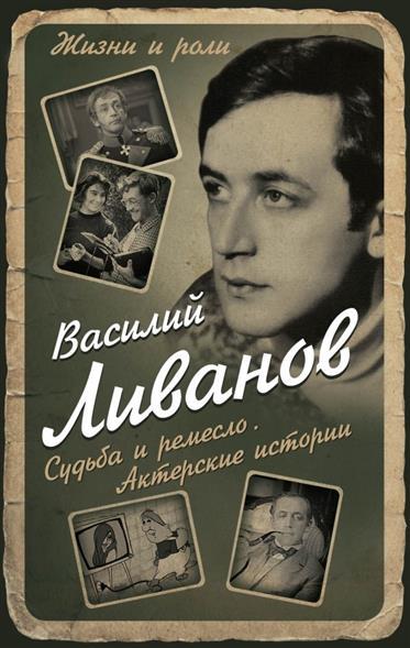 Ливанов В. Судьба и ремесло. Актерские истории ливанов в мой отец – борис ливанов
