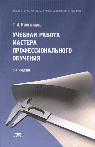 Учебная работа мастера профессионального обучения: учебное пособие. 5-е издание, стереотипное
