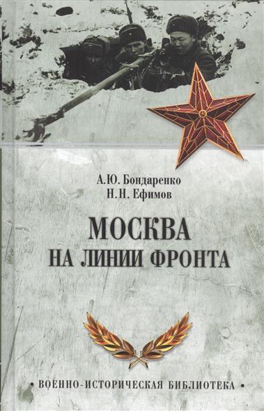 Ефимов Н., Бондаренко А. (сост.) Москва на линии фронта ефимов н бондаренко а сост горькое лето 41 го