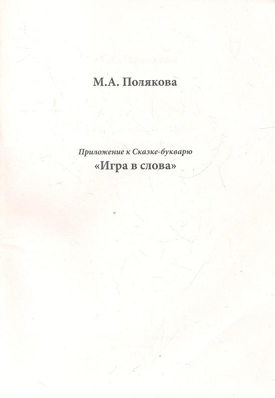 Полякова М. Приложение к Сказке-букварю Игра в слова ISBN: 9785990286559 полякова м снежный князь