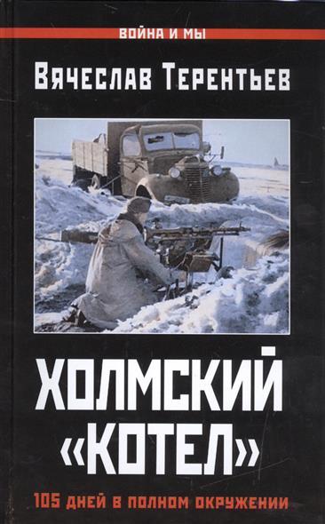 Терентьев В. Холмский котел. 105 дней в полном окружении