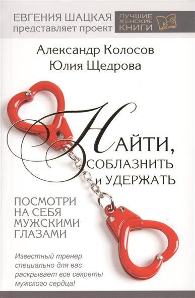 Колосов А., Щедрова Ю. Найти, соблазнить и удержать. Посмотри на себя мужскими глазами