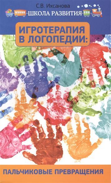 Игротерапия в логопедии: пальчиковые превращения. Пособие для родителей и педагогов