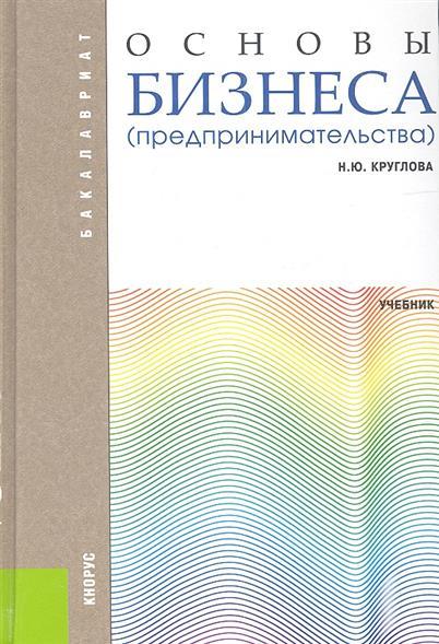 Круглова Н. Основы бизнеса (предпринимательства). Учебник. Второе издание, переработанное и дополненное