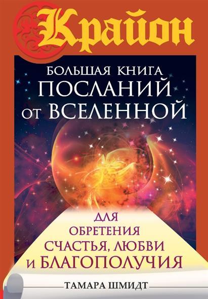 Шмидт Т. Крайон. Большая книга посланий от Вселенной для обретения Счастья, Любви и Благополучия семина и большая книга счастья