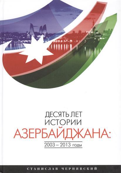 Десять лет истории Азербайджана: 2003-2013 годы. Монография