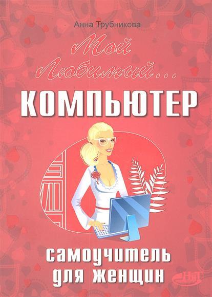 Трубникова А. Мой любимый компьютер Самоучитель для женщин pdf мой друг компьютер 3 2011
