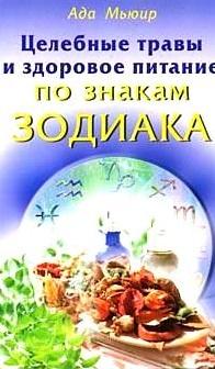 Мьюир А. Целебные травы и здоровое питание по знакам Зодиака подарки по знаку зодиака