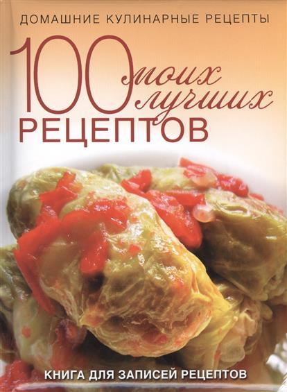 100 моих лучших рецептов. Домашние кулинарные рецепты. Книга для записей рецептов