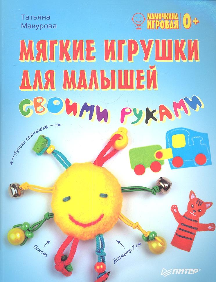 Макурова Т. Мягкие игрушки для малышей своими руками летто т неповторимая детская комната своими руками