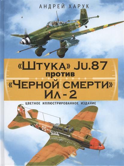 """""""Штука"""" Ju-87 против """"Черной смерти"""" Ил-2. Цветное иллюстрированное издание"""