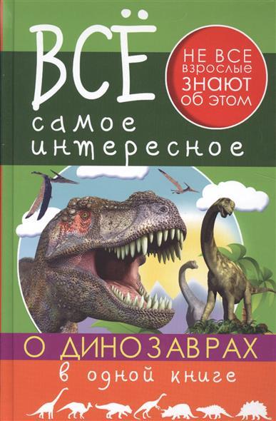 Ригарович В., Хомич Е. Все самое интересное о динозаврах в одной книге ликсо в в филиппова м д хомич е о все о динозаврах