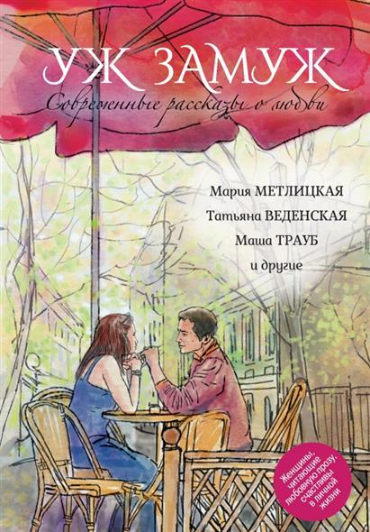 Метлицкая М.: Современные рассказы о любви. Уж замуж: сборник