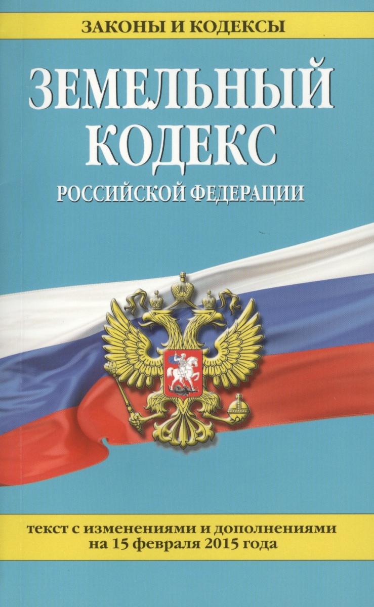 Земельный кодекс Российской Федерации. Текст с изменениями и дополнениями на 15 февраля 2015 года