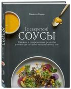 Соусы с секретом. Свежие и современные рецепты с сотнями идей, как сделать повседневные блюда ярче