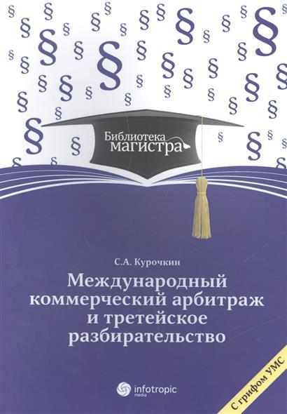 Курочкин С. Международный коммерческий арбитраж и третейское разбирательство международный коммерческий арбитраж