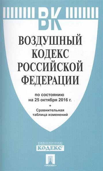 Воздушный кодекс Российской Федерации по состоянию на 25 октября 2016 года + сравнительная таблица изменений