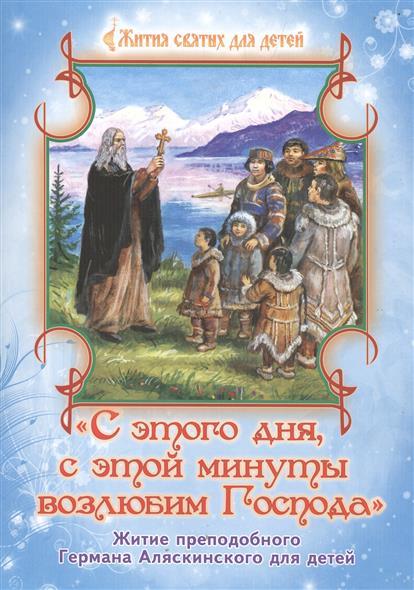 С этого дня, с этой минуты возлюбим Господа. Житие преподобного Германа Аляскинского для детей