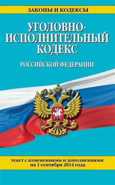 Уголовно-исполнительный кодекс Российской Федерации. Текст с изменениями и дополнениями на 1 сентября 2014 года