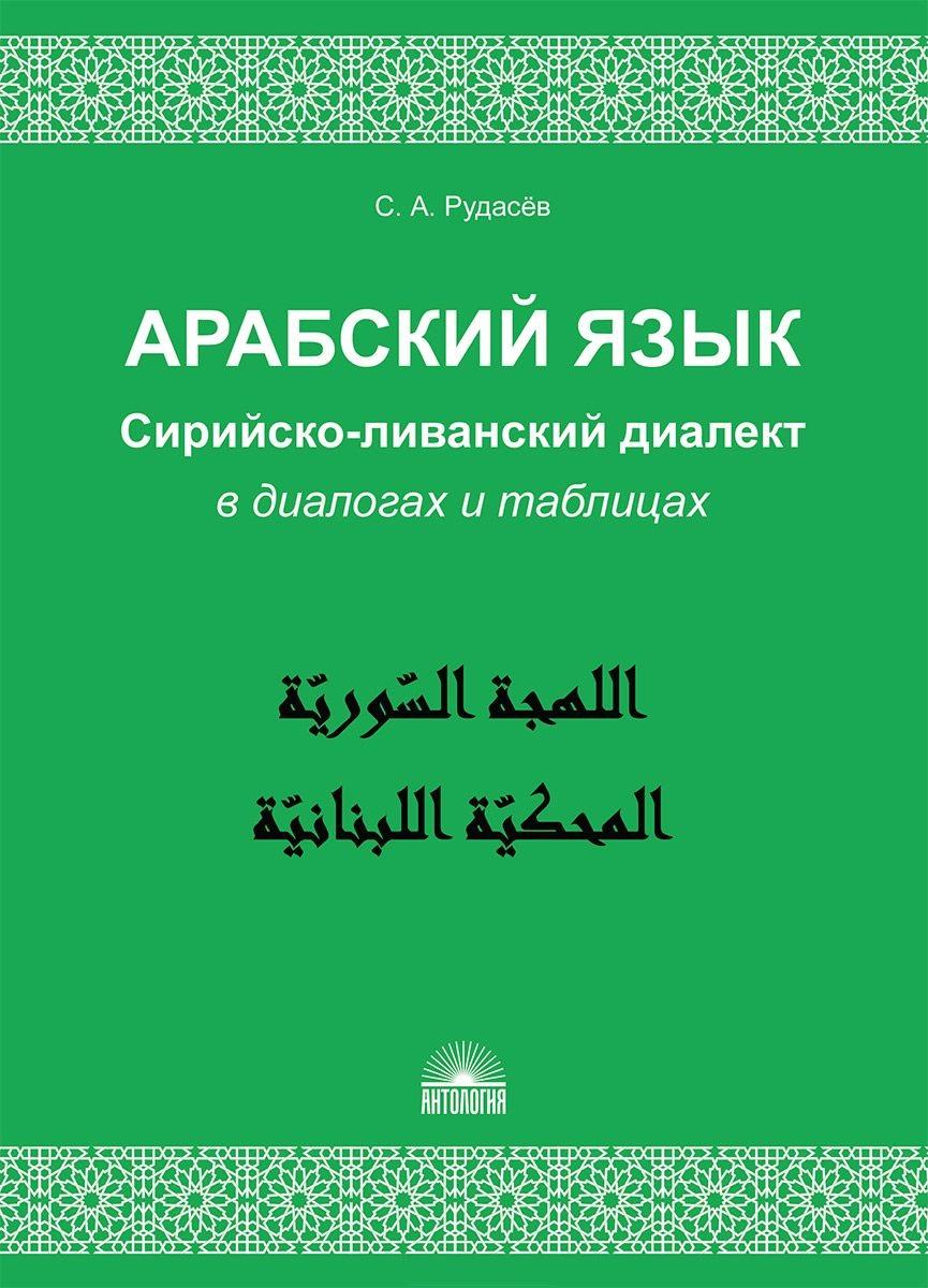 Рудасев С. Арабский язык. Сирийско-ливанский диалект в диалогах и таблицах. Учебное пособие