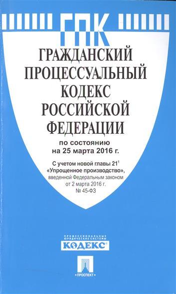 Гражданский процессуальный кодекс Российской Федерации по состоянию на 25 марта 2016 г. С учетом новой главы 21.1