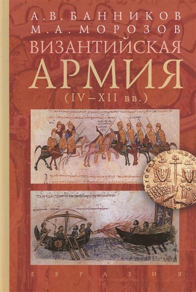 Банников А., Морозов М. Византийская армия (IV-XII вв.) византийская армия iv xiiвв