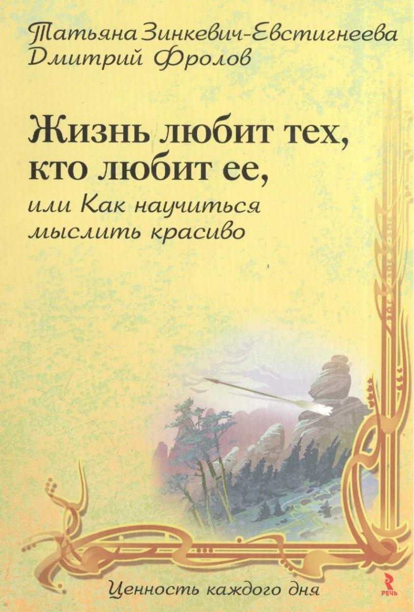 Зинкевич-Евстигнеева Т. Жизнь любит, тех кто любит ее, или Как научиться мыслить красиво ISBN: 9785926808596 зинкевич евстигнеева татьяна дмитриевна миссия счастливая женщина