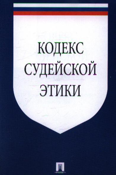 Кодекс судейской этики. Утвержден VIII Всероссийским съездом судей 19 декабря 2012 г.