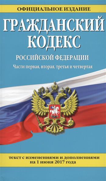 Гражданский кодекс Российской Федерации. Части первая, вторая, третья и четвертая. Текст с изменениями и дополнениями на 1 июня 2017 года