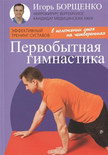 Борщенко И. Первобытная гимнастика. Эффективный тренинг суставов борщенко и первобытная гимнастика эффективный тренинг суставов isbn 9785986973371