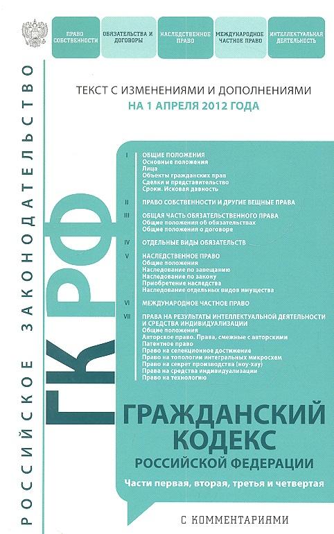 Гражданский кодекс Российской Федерации. Текст с изменениями и дополнениями на 1 апреля 2012 года