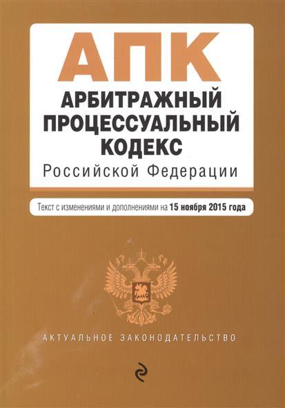Арбитражный процессуальный кодекс Российской Федерации. Текст с изменениями и дополнениями на 15 ноября 2015 года