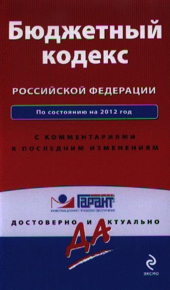 Бюджетный кодекс Российской Федерации. По состоянию на 2012 год. С комментариями к последним изменениям