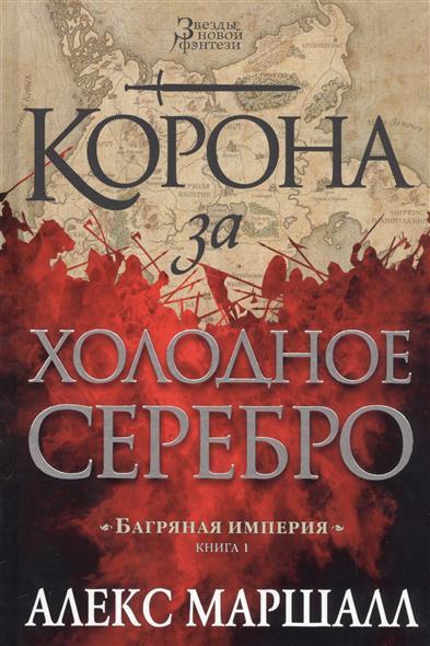 Маршалл А. Багряная империя: Книга 1. Корона за холодное серебро