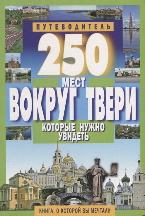 Михня С. (сост.) 250 мест вокруг Твери, которые нужно увидеть ISBN: 9785847509558