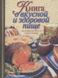 Борисова А. Книга о вкусной и здоровой пище Поэтапные инструкции приготовления книга о вкусной и здоровой пище