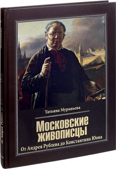 Московские живописцы. От Андрея Рублева до Константина Юона