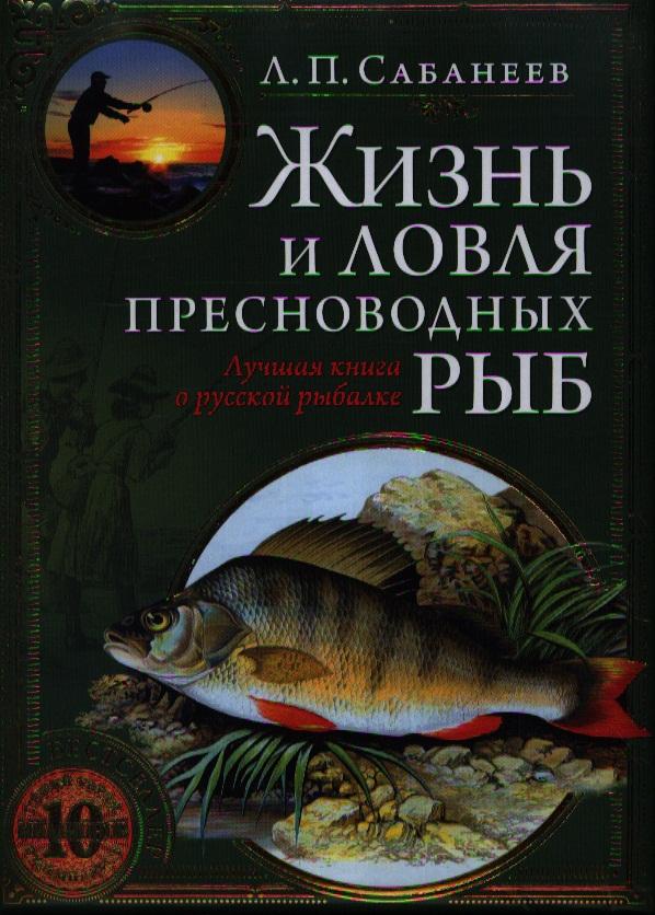 Сабанеев Л. Жизнь и ловля пресноводных рыб сабанеев леонид павлович жизнь и ловля пресноводных рыб isbn 978 5 699 21128 9