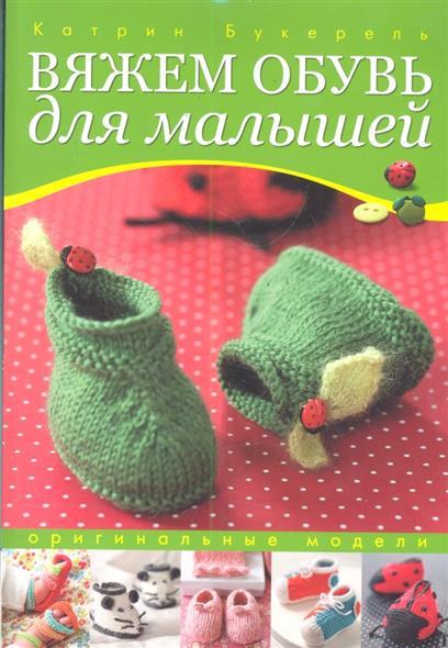 Букерель К. Вяжем обувь для малышей Оригинальные модели