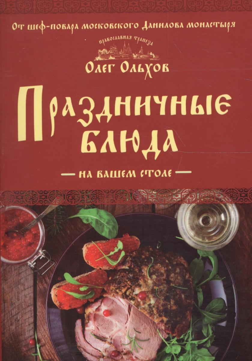 Ольхов О. Праздничные блюда на вашем столе олег ольхов сладости на вашем столе кексы варенья пастилы