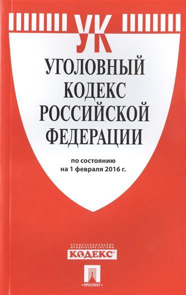 Уголовный кодекс Российской Федерации по состоянию на 1 февраля 2016 г.
