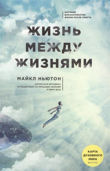 Жизнь между жизнями. Авторская методика путешествия по прошлым жизням и миру душ