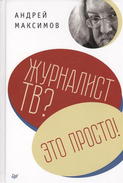 Максимов А. Журналист ТВ? Это просто!