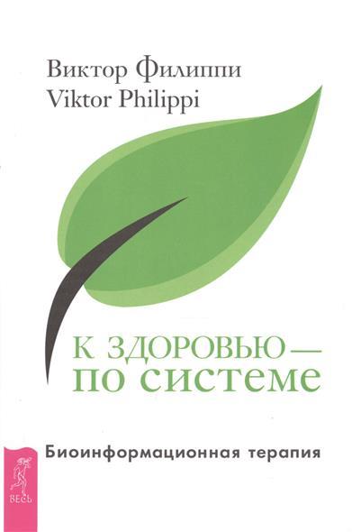 Филиппи В. К здоровью - по системе. Биоинформационная терапия
