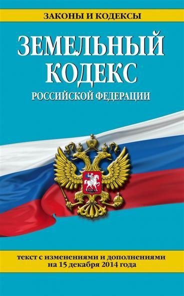 Земельный кодекс Российский Федерации. Текст с изменениями и дополнениями на 15 декабря 2014 года