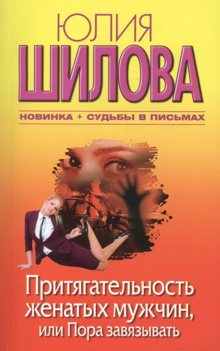 Шилова Ю. Притягательность женатых мужчин или Пора завязывать ISBN: 9785170672547 цена