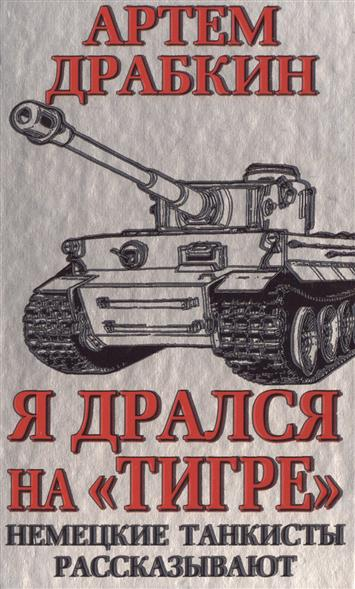 Драбкин А. Я дрался на Тигре. Немецкие танкисты рассказывают книги эксмо я дрался на тигре немецкие танкисты рассказывают